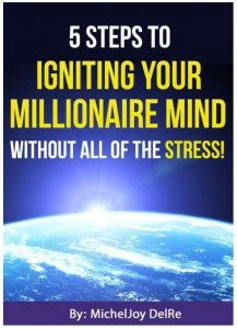 5 Steps to Igniting Your Millionaire Mind - Without All of the Stress!